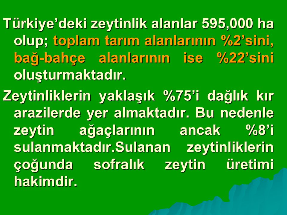 Türkiye'deki zeytinlik alanlar 595,000 ha olup; toplam tarım alanlarının %2'sini, bağ-bahçe alanlarının ise %22'sini oluşturmaktadır.