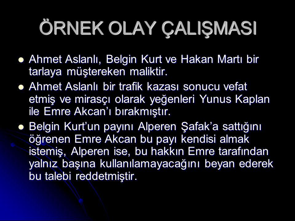 ÖRNEK OLAY ÇALIŞMASI Ahmet Aslanlı, Belgin Kurt ve Hakan Martı bir tarlaya müştereken maliktir.