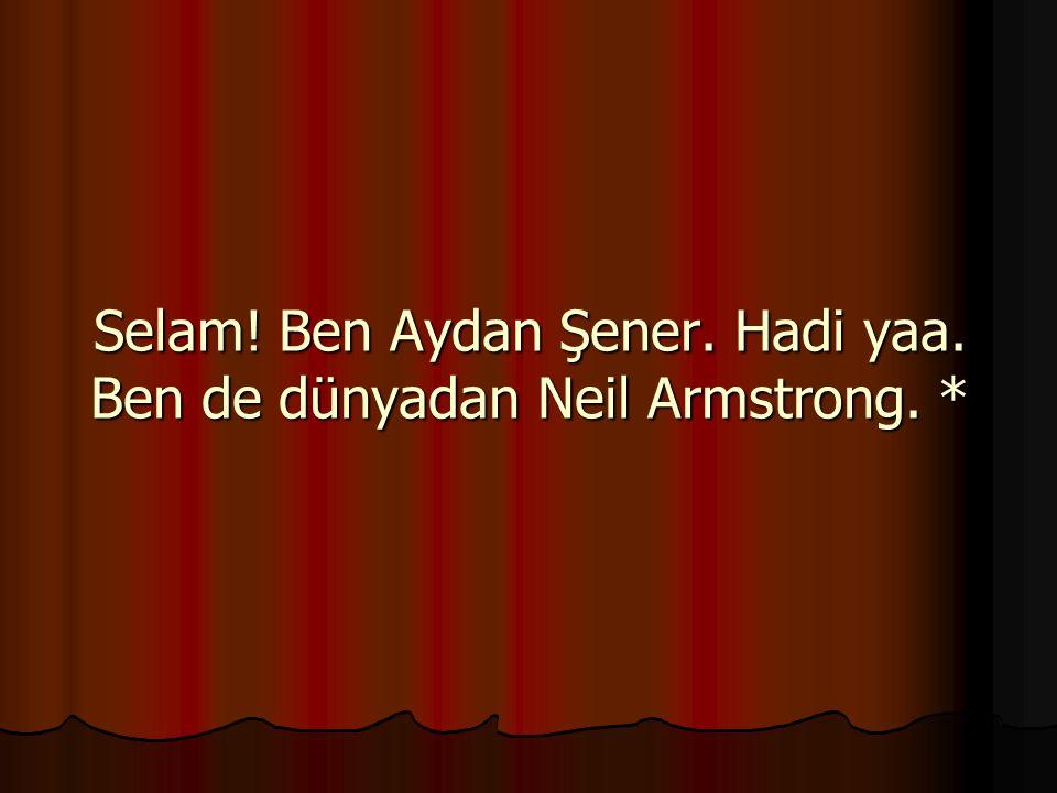 Selam! Ben Aydan Şener. Hadi yaa. Ben de dünyadan Neil Armstrong. *