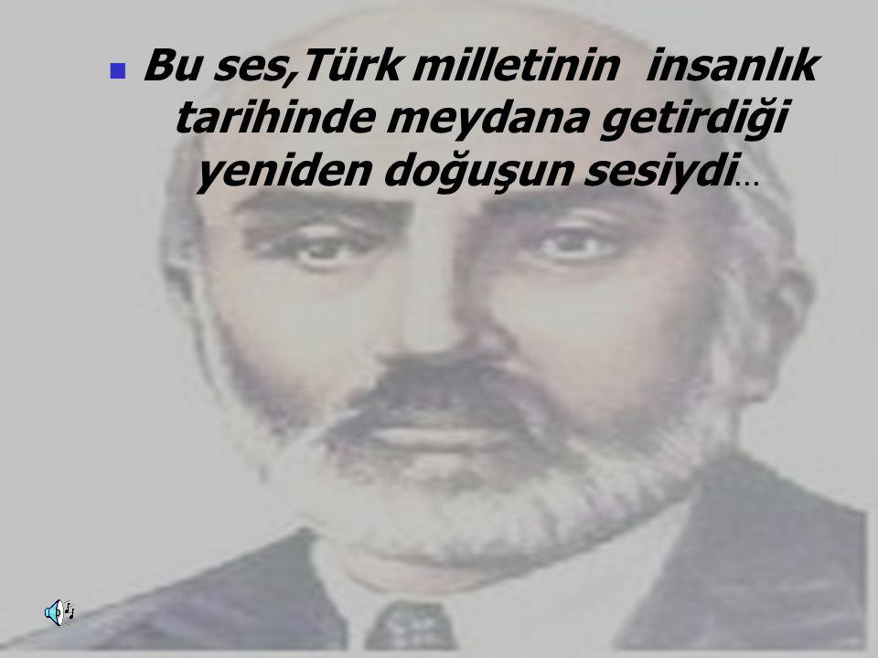 Bu ses,Türk milletinin insanlık tarihinde meydana getirdiği yeniden doğuşun sesiydi…