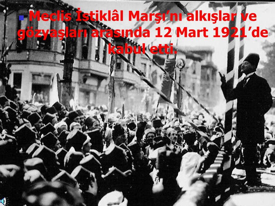 Meclis İstiklâl Marşı'nı alkışlar ve gözyaşları arasında 12 Mart 1921'de kabul etti.