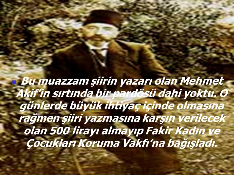 Bu muazzam şiirin yazarı olan Mehmet Akif'in sırtında bir pardösü dahi yoktu. O günlerde büyük ihtiyaç içinde olmasına rağmen şiiri yazmasına karşın verilecek olan 500 lirayı almayıp Fakir Kadın ve Çocukları Koruma Vakfı'na bağışladı.