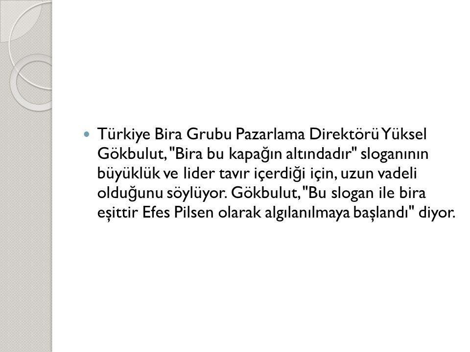 Türkiye Bira Grubu Pazarlama Direktörü Yüksel Gökbulut, Bira bu kapağın altındadır sloganının büyüklük ve lider tavır içerdiği için, uzun vadeli olduğunu söylüyor. Gökbulut, Bu slogan ile bira eşittir Efes Pilsen olarak algılanılmaya başlandı diyor.
