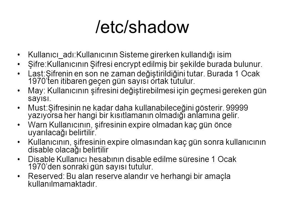 /etc/shadow Kullanıcı_adı:Kullanıcının Sisteme girerken kullandığı isim. Şifre:Kullanıcının Şifresi encrypt edilmiş bir şekilde burada bulunur.
