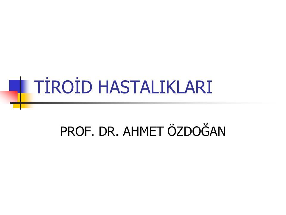 TİROİD HASTALIKLARI PROF. DR. AHMET ÖZDOĞAN