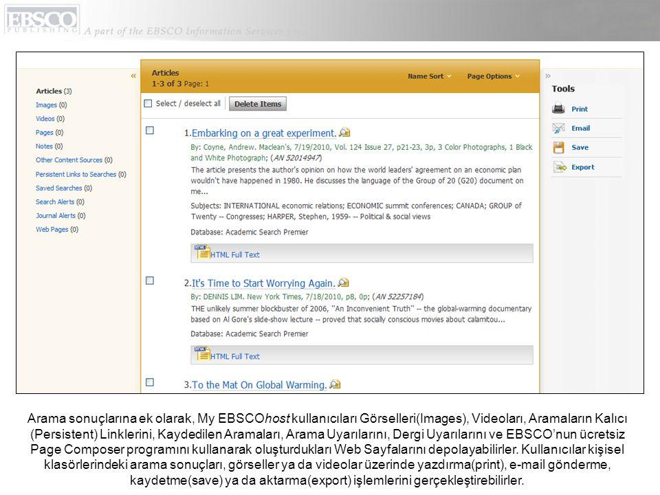 Arama sonuçlarına ek olarak, My EBSCOhost kullanıcıları Görselleri(Images), Videoları, Aramaların Kalıcı (Persistent) Linklerini, Kaydedilen Aramaları, Arama Uyarılarını, Dergi Uyarılarını ve EBSCO'nun ücretsiz Page Composer programını kullanarak oluşturdukları Web Sayfalarını depolayabilirler.