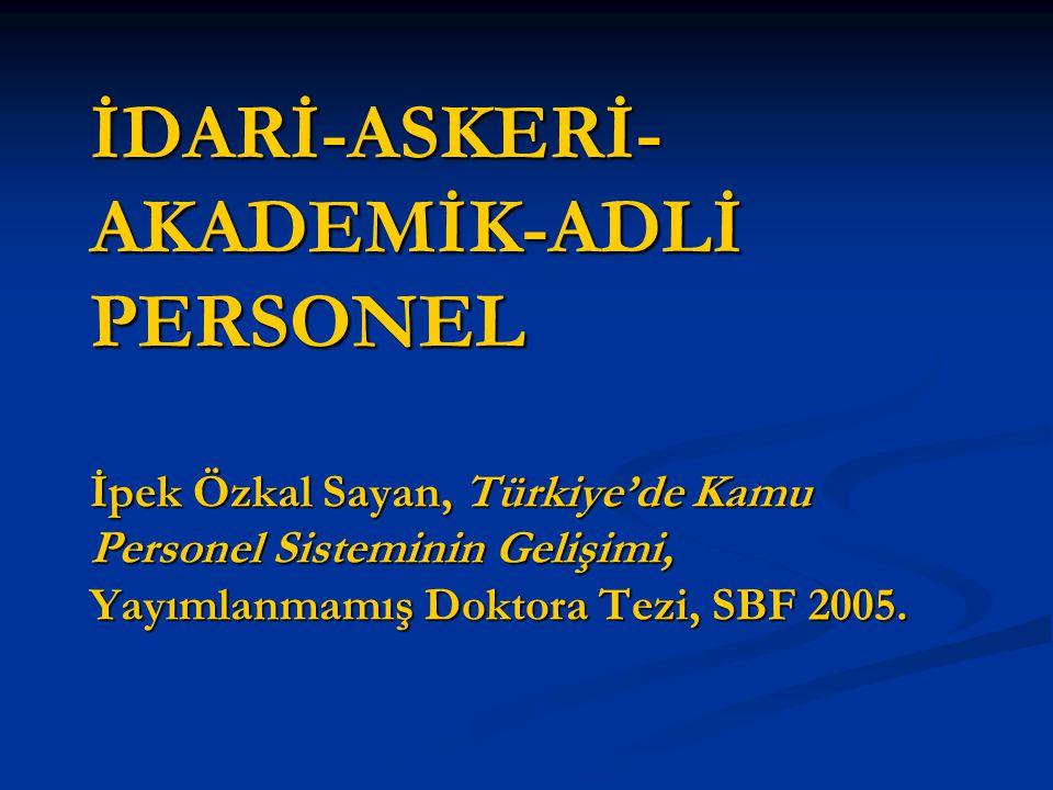 İDARİ-ASKERİ-AKADEMİK-ADLİ PERSONEL İpek Özkal Sayan, Türkiye'de Kamu Personel Sisteminin Gelişimi, Yayımlanmamış Doktora Tezi, SBF 2005.