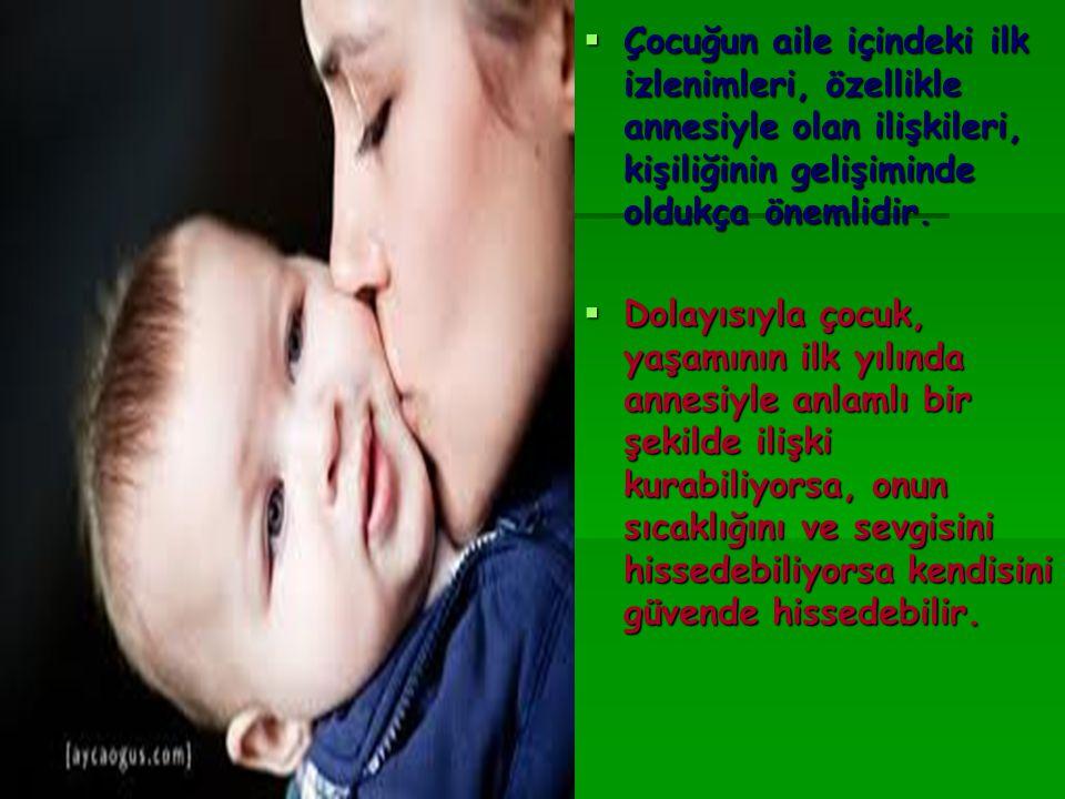 Çocuğun aile içindeki ilk izlenimleri, özellikle annesiyle olan ilişkileri, kişiliğinin gelişiminde oldukça önemlidir.