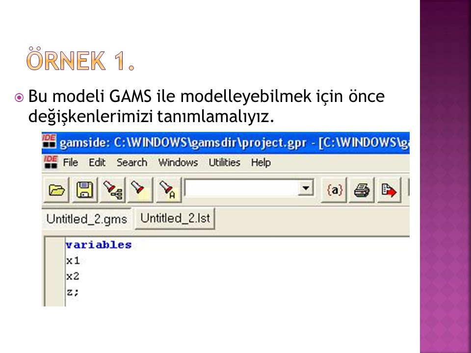 ÖRNEK 1. Bu modeli GAMS ile modelleyebilmek için önce değişkenlerimizi tanımlamalıyız.