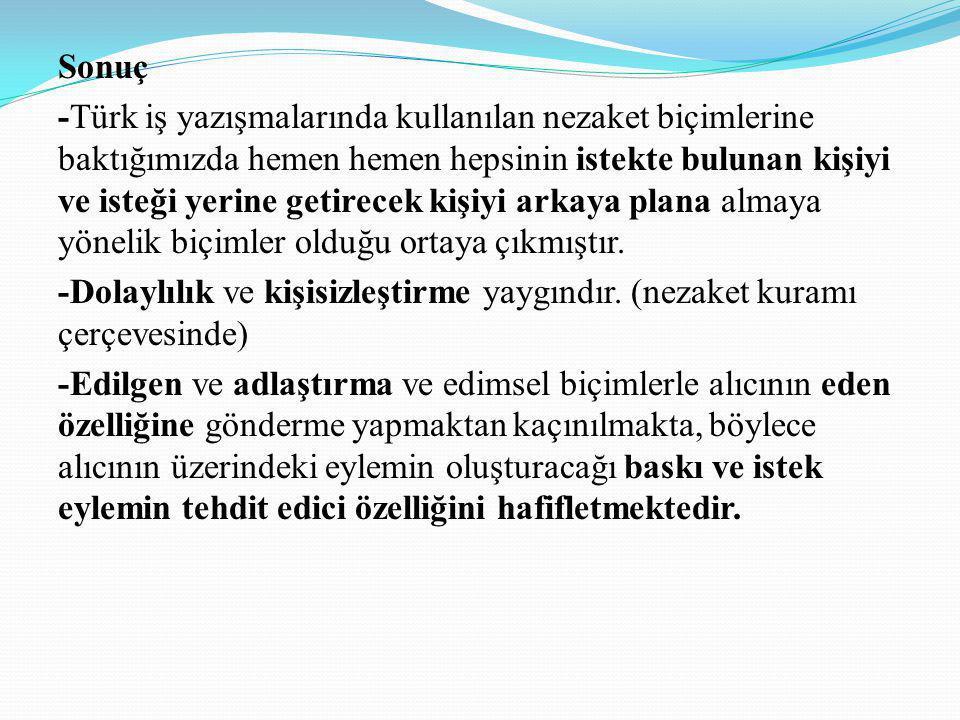 Sonuç -Türk iş yazışmalarında kullanılan nezaket biçimlerine baktığımızda hemen hemen hepsinin istekte bulunan kişiyi ve isteği yerine getirecek kişiyi arkaya plana almaya yönelik biçimler olduğu ortaya çıkmıştır.