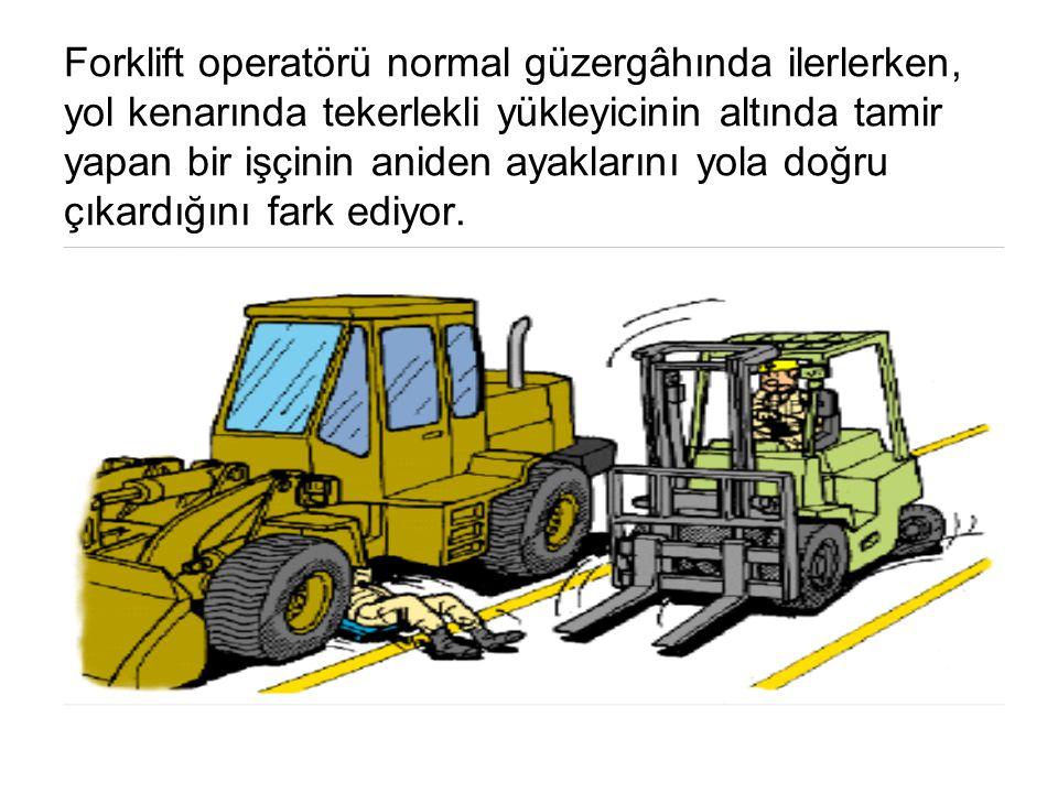 Forklift operatörü normal güzergâhında ilerlerken, yol kenarında tekerlekli yükleyicinin altında tamir yapan bir işçinin aniden ayaklarını yola doğru çıkardığını fark ediyor.