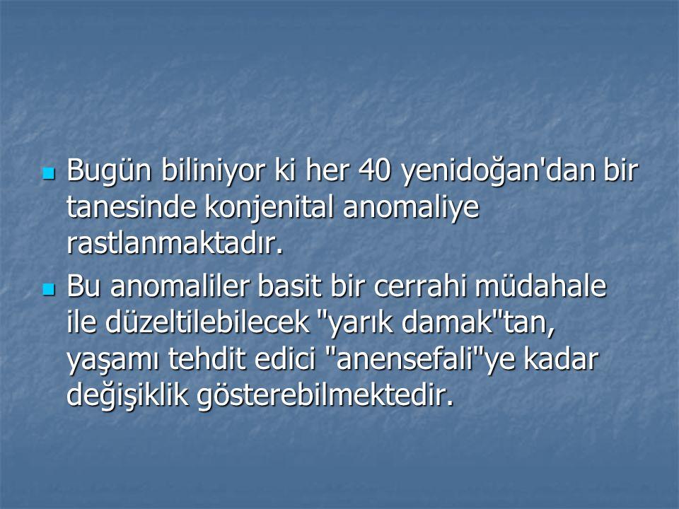 Bugün biliniyor ki her 40 yenidoğan dan bir tanesinde konjenital anomaliye rastlanmaktadır.