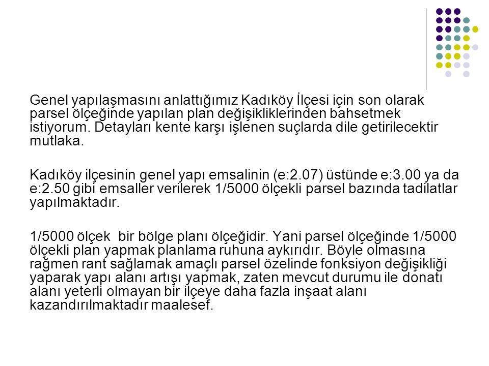Genel yapılaşmasını anlattığımız Kadıköy İlçesi için son olarak parsel ölçeğinde yapılan plan değişikliklerinden bahsetmek istiyorum. Detayları kente karşı işlenen suçlarda dile getirilecektir mutlaka.