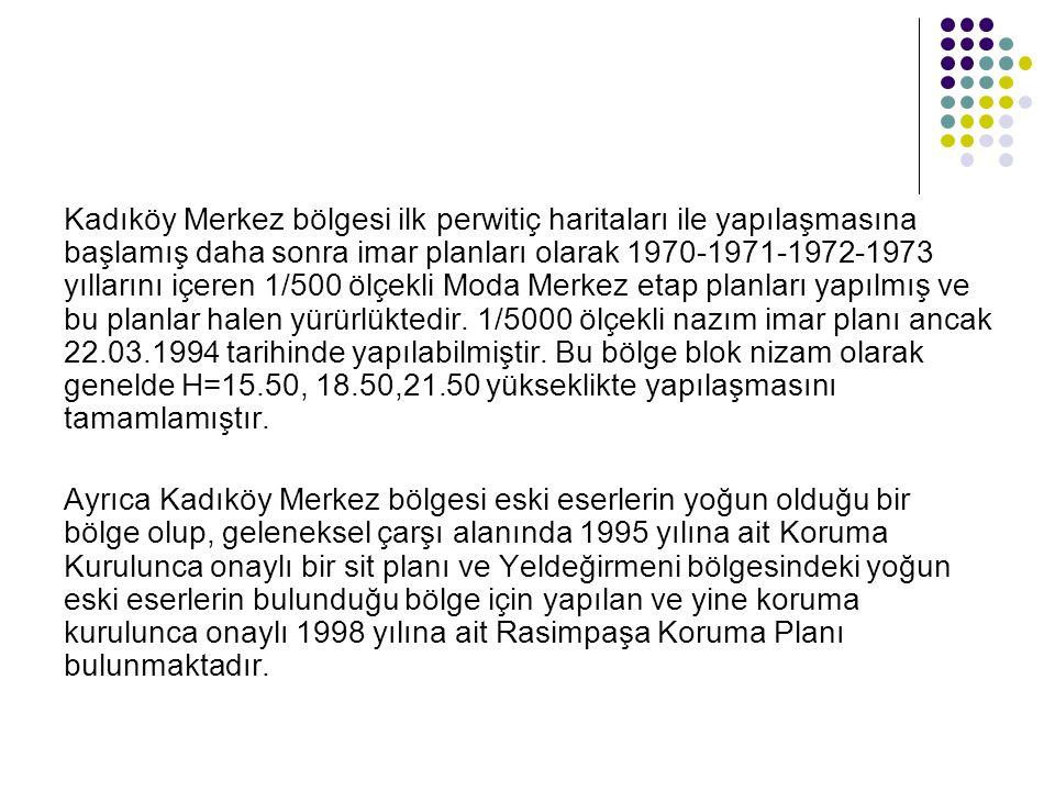 Kadıköy Merkez bölgesi ilk perwitiç haritaları ile yapılaşmasına başlamış daha sonra imar planları olarak 1970-1971-1972-1973 yıllarını içeren 1/500 ölçekli Moda Merkez etap planları yapılmış ve bu planlar halen yürürlüktedir. 1/5000 ölçekli nazım imar planı ancak 22.03.1994 tarihinde yapılabilmiştir. Bu bölge blok nizam olarak genelde H=15.50, 18.50,21.50 yükseklikte yapılaşmasını tamamlamıştır.