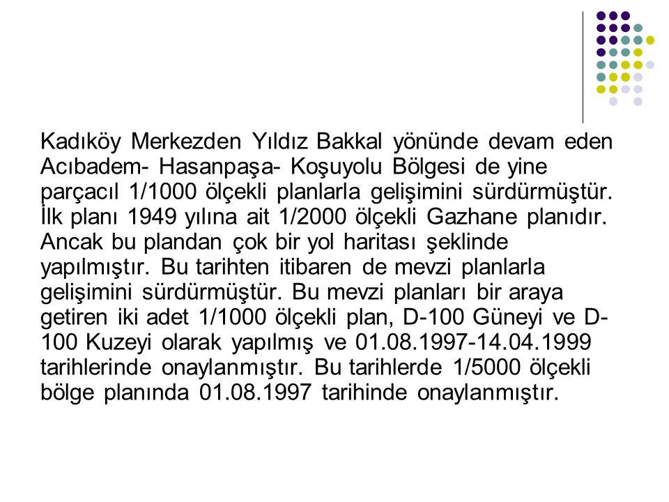 Kadıköy Merkezden Yıldız Bakkal yönünde devam eden Acıbadem- Hasanpaşa- Koşuyolu Bölgesi de yine parçacıl 1/1000 ölçekli planlarla gelişimini sürdürmüştür.