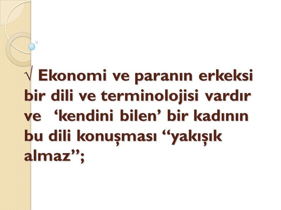√ Ekonomi ve paranın erkeksi bir dili ve terminolojisi vardır ve 'kendini bilen' bir kadının bu dili konuşması yakışık almaz ;