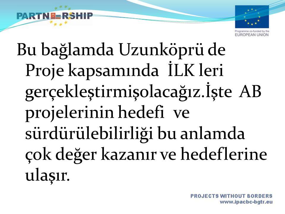 Bu bağlamda Uzunköprü de Proje kapsamında İLK leri gerçekleştirmişolacağız.İşte AB projelerinin hedefi ve sürdürülebilirliği bu anlamda çok değer kazanır ve hedeflerine ulaşır.