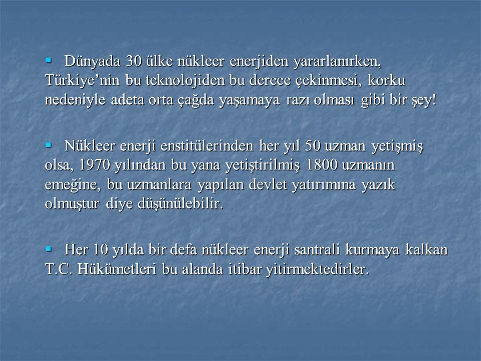 Dünyada 30 ülke nükleer enerjiden yararlanırken, Türkiye'nin bu teknolojiden bu derece çekinmesi, korku nedeniyle adeta orta çağda yaşamaya razı olması gibi bir şey!