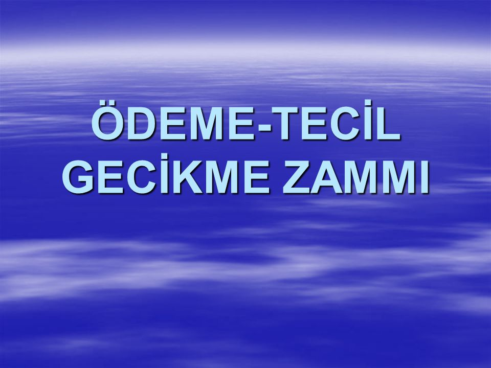 ÖDEME-TECİL GECİKME ZAMMI