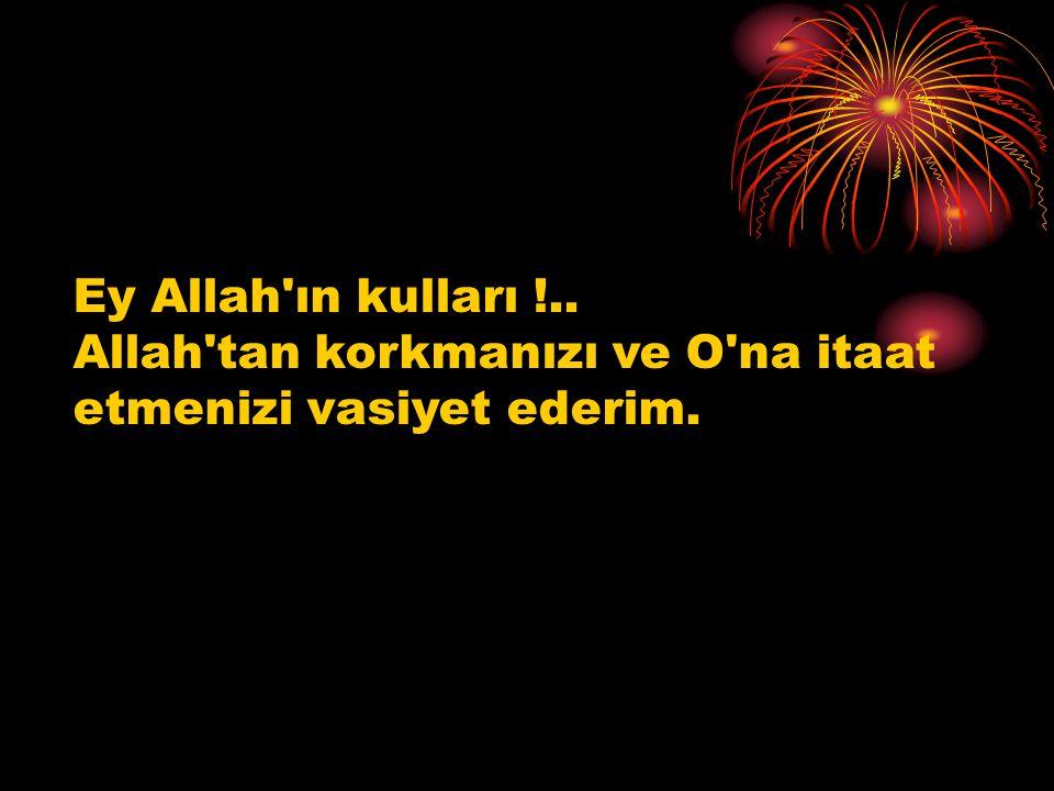 Ey Allah ın kulları !.. Allah tan korkmanızı ve O na itaat etmenizi vasiyet ederim.