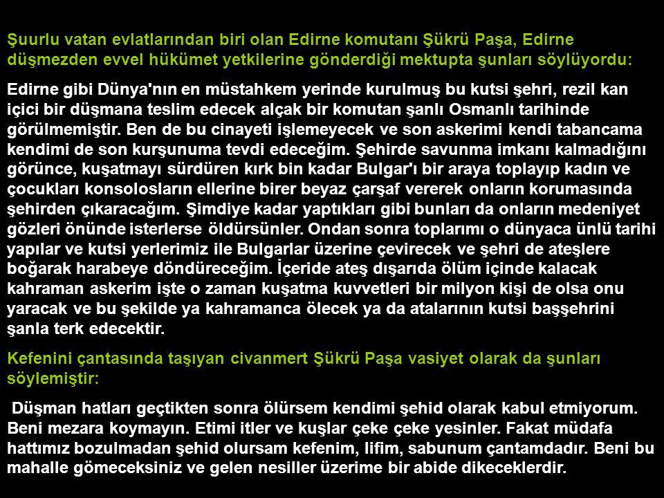 Şuurlu vatan evlatlarından biri olan Edirne komutanı Şükrü Paşa, Edirne düşmezden evvel hükümet yetkilerine gönderdiği mektupta şunları söylüyordu: