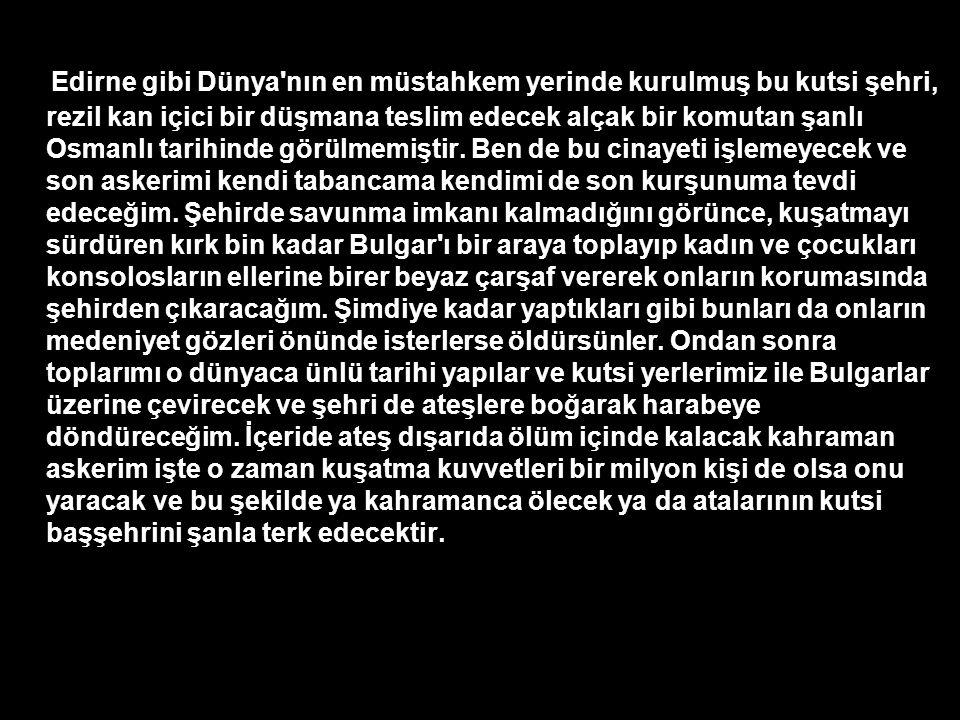 Edirne gibi Dünya nın en müstahkem yerinde kurulmuş bu kutsi şehri, rezil kan içici bir düşmana teslim edecek alçak bir komutan şanlı Osmanlı tarihinde görülmemiştir.
