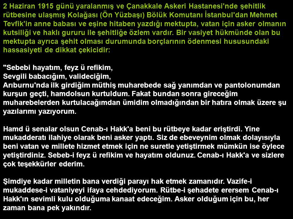 2 Haziran 1915 günü yaralanmış ve Çanakkale Askeri Hastanesi nde şehitlik rütbesine ulaşmış Kolağası (Ön Yüzbaşı) Bölük Komutanı İstanbul dan Mehmet Tevfik in anne babası ve eşine hitaben yazdığı mektupta, vatan için asker olmanın kutsiliği ve haklı gururu ile şehitliğe özlem vardır.