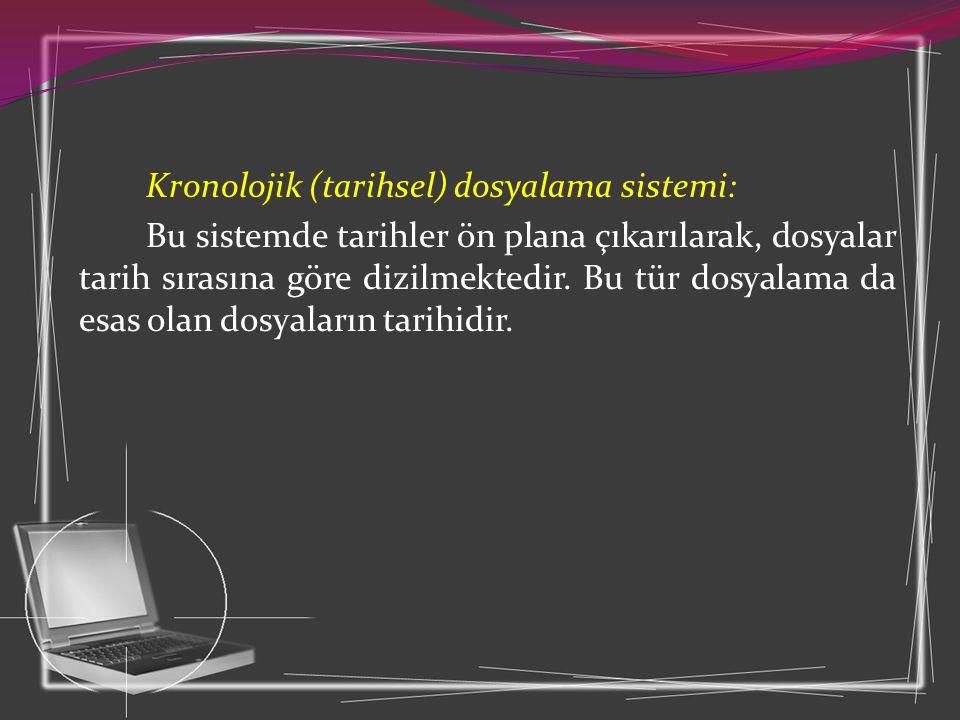 Kronolojik (tarihsel) dosyalama sistemi: Bu sistemde tarihler ön plana çıkarılarak, dosyalar tarih sırasına göre dizilmektedir.