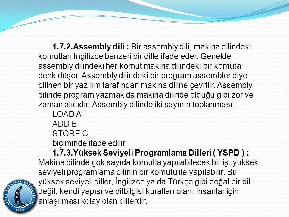 1.7.2.Assembly dili : Bir assembly dili, makina dilindeki komutları İngilizce benzeri bir dille ifade eder. Genelde assembly dilindeki her komut makina dilindeki bir komuta denk düşer. Assembly dilindeki bir program assembler diye bilinen bir yazılım tarafından makina diline çevrilir. Assembly dilinde program yazmak da makina dilinde olduğu gibi zor ve zaman alıcıdır. Assembly dilinde iki sayının toplanması,