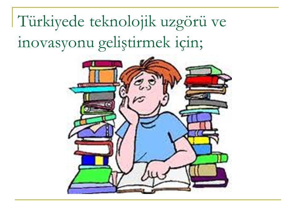 Türkiyede teknolojik uzgörü ve inovasyonu geliştirmek için;