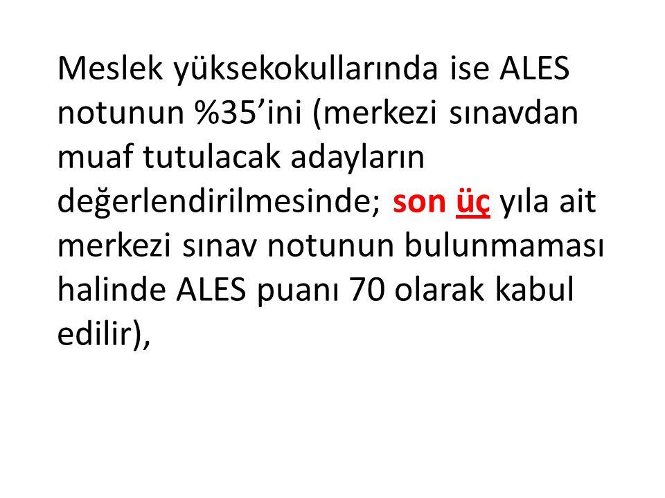 Meslek yüksekokullarında ise ALES notunun %35'ini (merkezi sınavdan muaf tutulacak adayların değerlendirilmesinde; son üç yıla ait merkezi sınav notunun bulunmaması halinde ALES puanı 70 olarak kabul edilir),