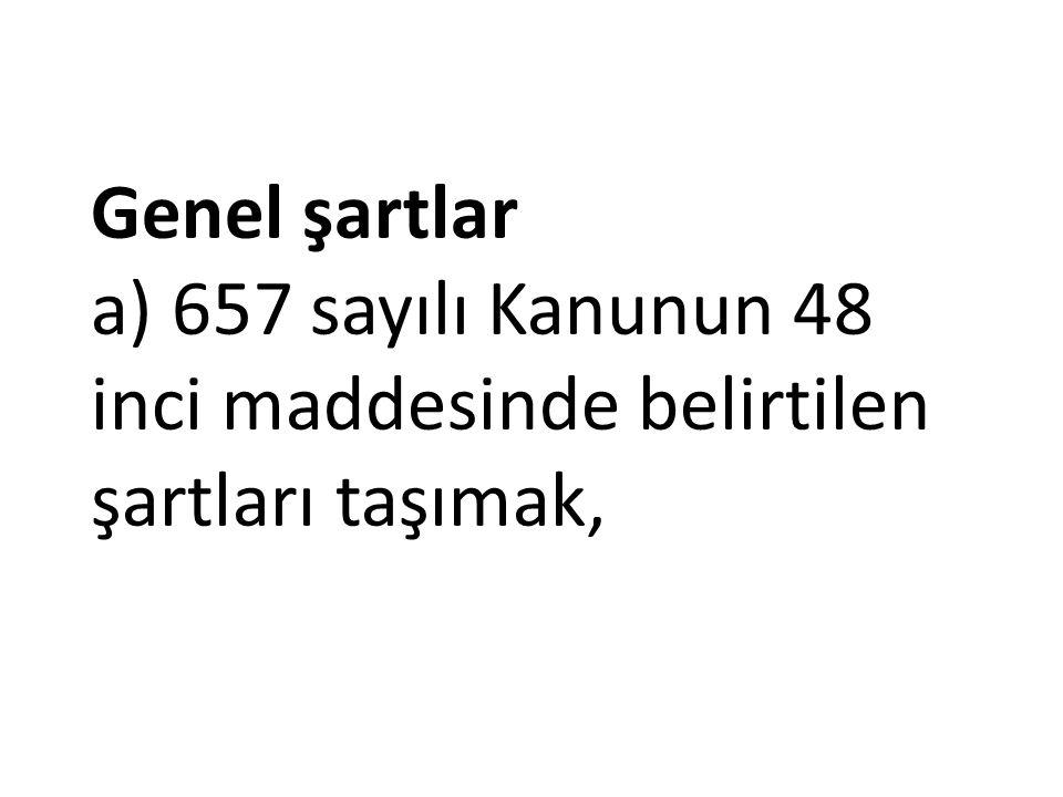Genel şartlar a) 657 sayılı Kanunun 48 inci maddesinde belirtilen şartları taşımak,