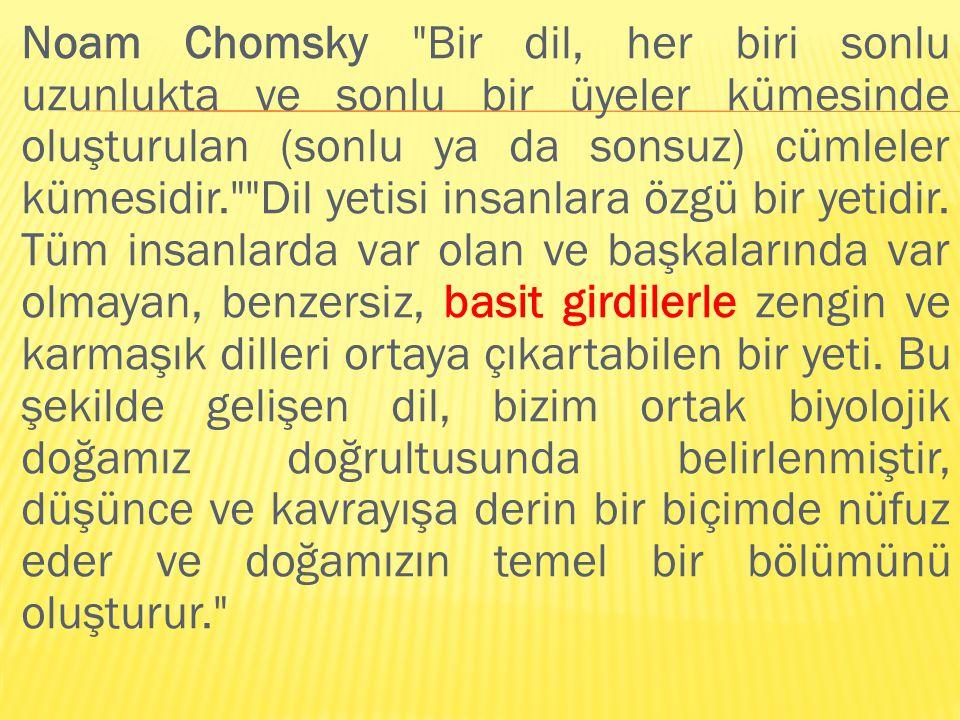 Noam Chomsky Bir dil, her biri sonlu uzunlukta ve sonlu bir üyeler kümesinde oluşturulan (sonlu ya da sonsuz) cümleler kümesidir. Dil yetisi insanlara özgü bir yetidir.