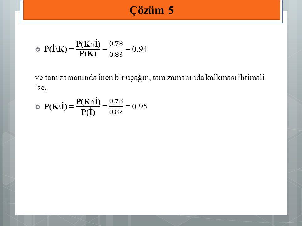 Çözüm 5 P(İ\K) = P(K∩İ) P(K) = 0.78 0.83 = 0.94
