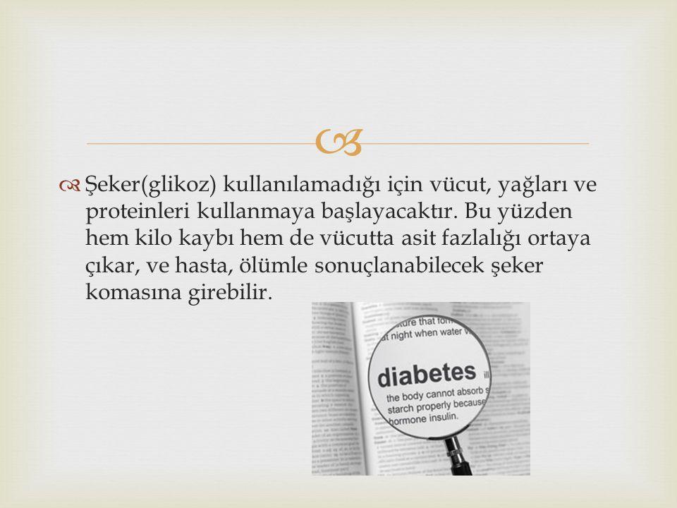 Şeker(glikoz) kullanılamadığı için vücut, yağları ve proteinleri kullanmaya başlayacaktır.