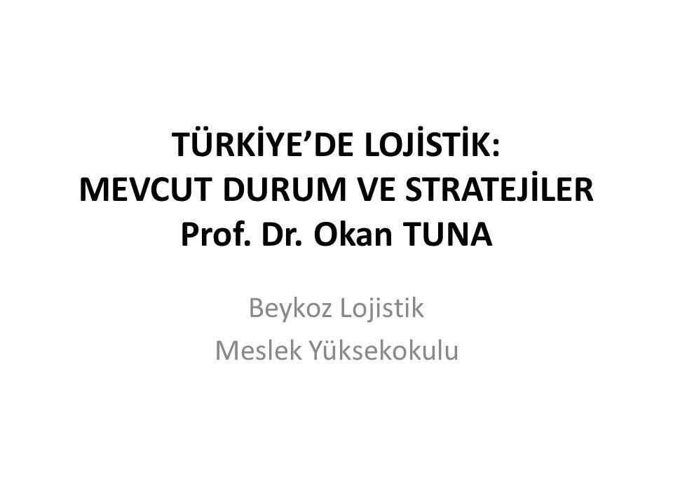 TÜRKİYE'DE LOJİSTİK: MEVCUT DURUM VE STRATEJİLER Prof. Dr. Okan TUNA