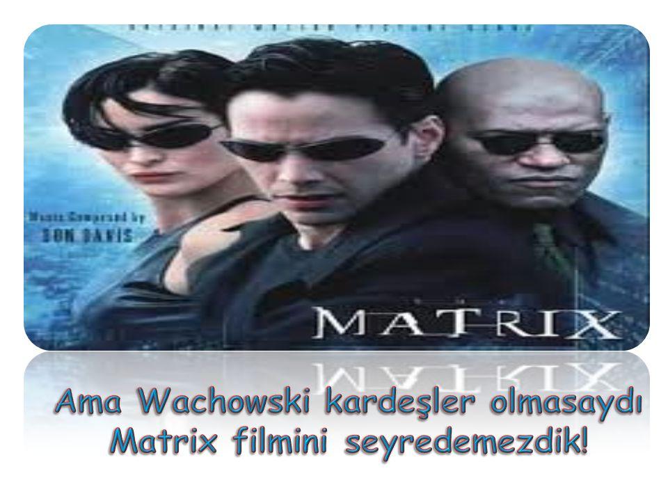 Ama Wachowski kardeşler olmasaydı Matrix filmini seyredemezdik!