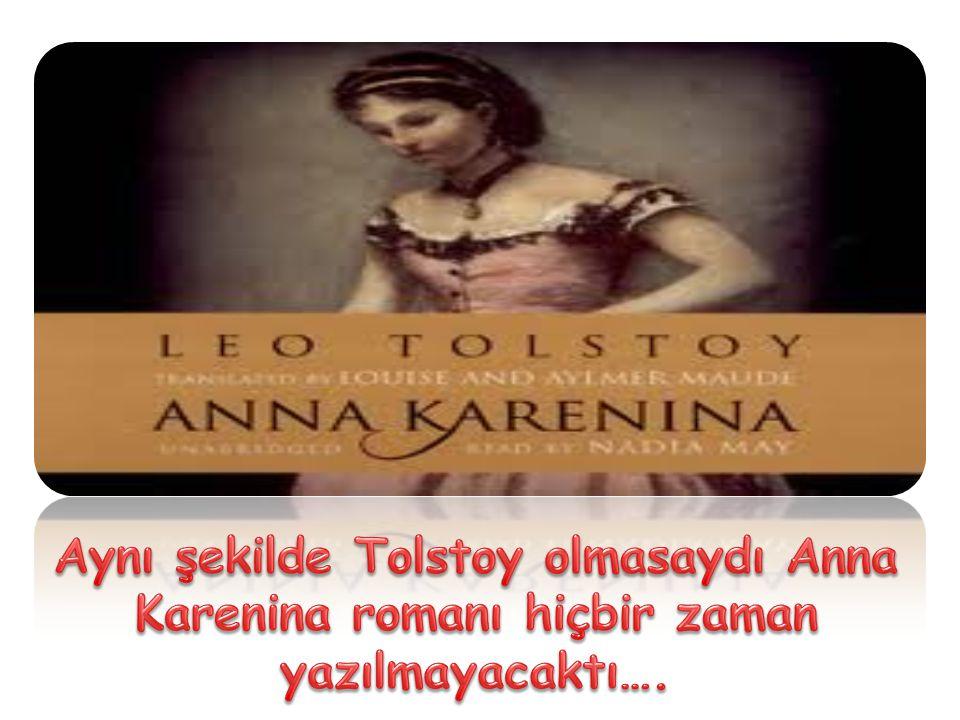 Aynı şekilde Tolstoy olmasaydı Anna Karenina romanı hiçbir zaman yazılmayacaktı….