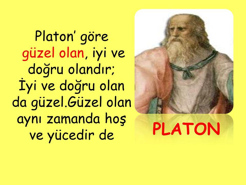 PLATON Platon' göre güzel olan, iyi ve doğru olandır;