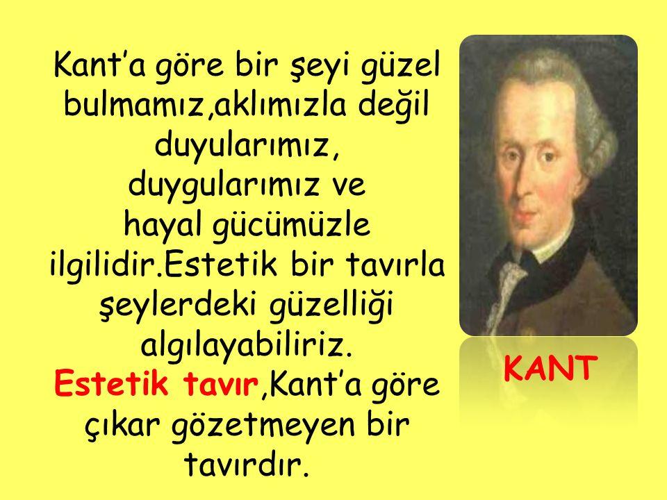 Kant'a göre bir şeyi güzel bulmamız,aklımızla değil duyularımız,