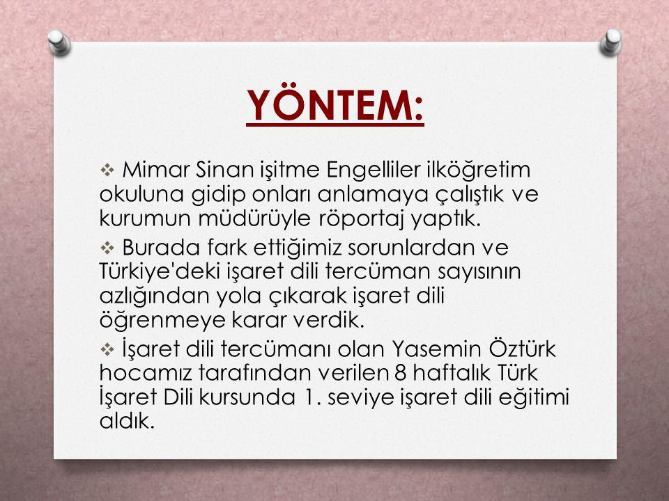 YÖNTEM: Mimar Sinan işitme Engelliler ilköğretim okuluna gidip onları anlamaya çalıştık ve kurumun müdürüyle röportaj yaptık.