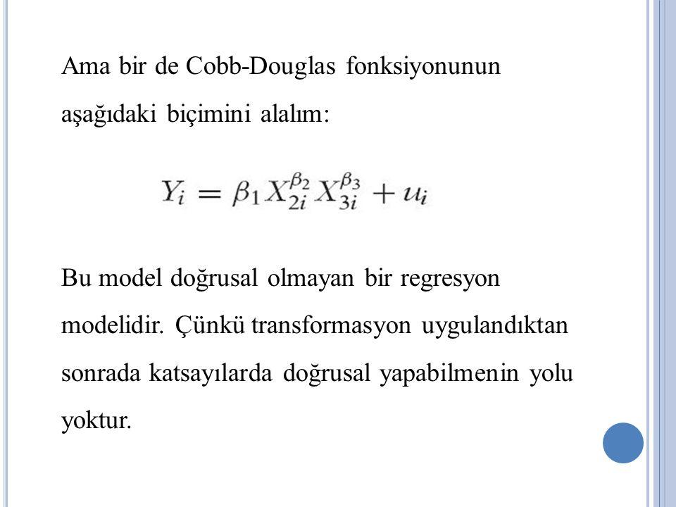Ama bir de Cobb-Douglas fonksiyonunun aşağıdaki biçimini alalım: Bu model doğrusal olmayan bir regresyon modelidir.