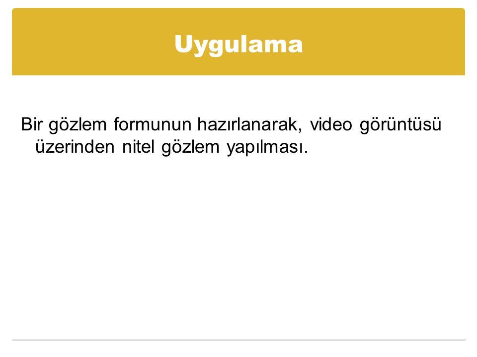 Uygulama Bir gözlem formunun hazırlanarak, video görüntüsü üzerinden nitel gözlem yapılması.