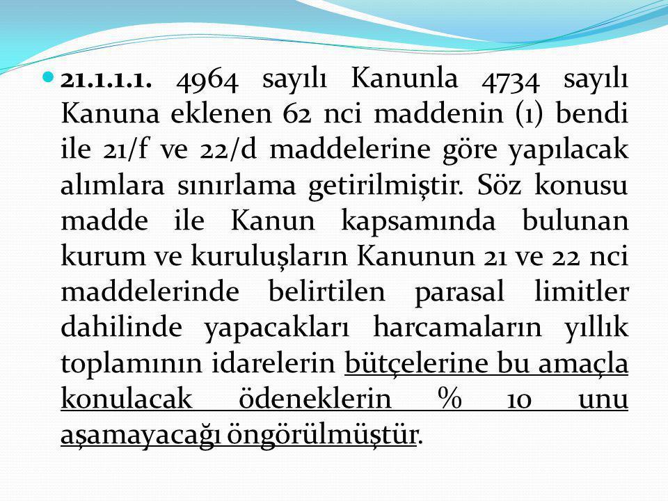 21.1.1.1. 4964 sayılı Kanunla 4734 sayılı Kanuna eklenen 62 nci maddenin (ı) bendi ile 21/f ve 22/d maddelerine göre yapılacak alımlara sınırlama getirilmiştir.