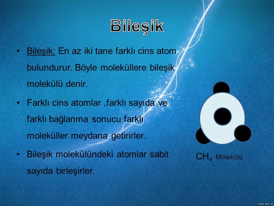 Bileşik Bileşik: En az iki tane farklı cins atom bulundurur. Böyle moleküllere bileşik molekülü denir.