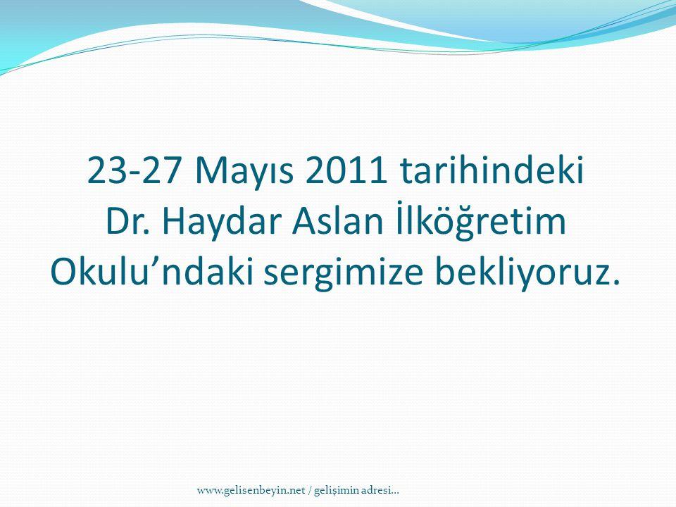 23-27 Mayıs 2011 tarihindeki Dr. Haydar Aslan İlköğretim Okulu'ndaki sergimize bekliyoruz.