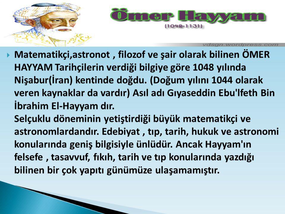 Matematikçi,astronot , filozof ve şair olarak bilinen ÖMER HAYYAM Tarihçilerin verdiği bilgiye göre 1048 yılında Nişabur(İran) kentinde doğdu.