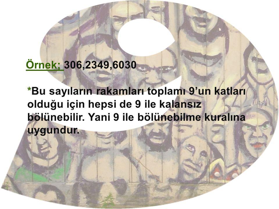 Örnek; 306,2349,6030 *Bu sayıların rakamları toplamı 9'un katları olduğu için hepsi de 9 ile kalansız bölünebilir.