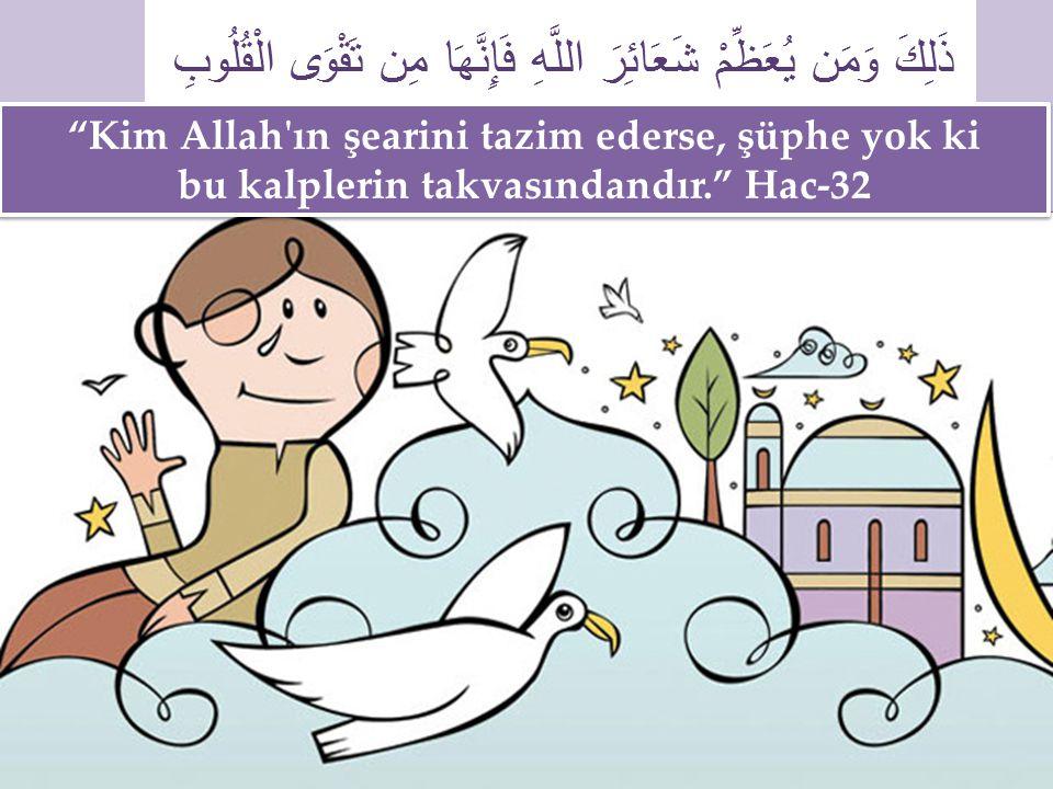 Kim Allah ın şearini tazim ederse, şüphe yok ki bu kalplerin takvasındandır. Hac-32