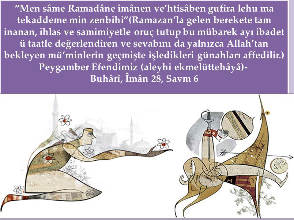 Men sâme Ramadâne îmânen ve'htisâben gufira lehu ma tekaddeme min zenbihi (Ramazan'la gelen berekete tam inanan, ihlas ve samimiyetle oruç tutup bu mübarek ayı ibadet ü taatle değerlendiren ve sevabını da yalnızca Allah'tan bekleyen mü'minlerin geçmişte işledikleri günahları affedilir.) Peygamber Efendimiz (aleyhi ekmelüttehâyâ)- Buhârî, Îmân 28, Savm 6